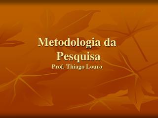 Metodologia da  Pesquisa Prof.  Thiago Louro