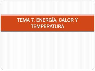 TEMA 7. ENERGÍA, CALOR Y TEMPERATURA