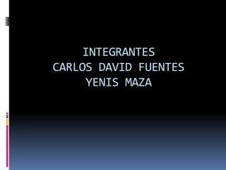 INTEGRANTES CARLOS DAVID FUENTES YENIS MAZA