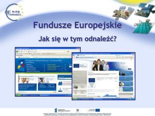Fundusze Europejskie  Jak się w tym odnale źć ?