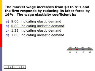 The market wage increases from 9 to 11 and the firm responds by reducing its labor force by 16.  The wage elasticity coe