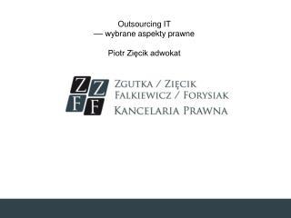 Outsourcing IT ––  wybrane aspekty  prawne  Piotr Zięcik adwokat