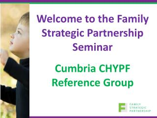 Welcome to the Family Strategic Partnership Seminar Cumbria CHYPF Reference Group