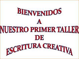 BIENVENIDOS A NUESTRO PRIMER TALLER DE  ESCRITURA CREATIVA