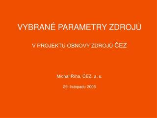 VYBRANÉ PARAMETRY ZDROJ Ů V PROJEKTU OBNOVY ZDROJŮ  ČEZ Michal Říha, ČEZ, a. s. 29. listopadu 2005