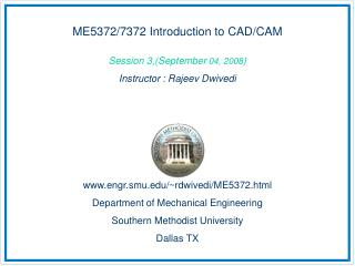 ME5372/7372 Introduction to CAD/CAM Session 3,(September  04, 2008 ) Instructor : Rajeev Dwivedi