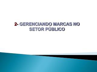 2-  GERENCIANDO MARCAS NO SETOR PÚBLICO