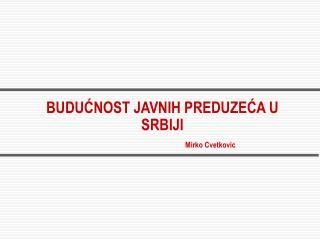 BUDUĆNOST JAVNIH PREDUZEĆA U SRBIJI  Mirko Cvetkovic