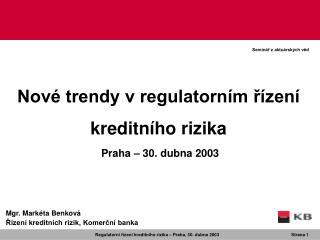 Nové trendy v regulatorním řízení kreditního rizika Praha  –  30. dubna 2003
