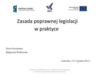 Zasada poprawnej legislacji    w praktyce Teresa Gesumunno Małgorzata Wróblewska