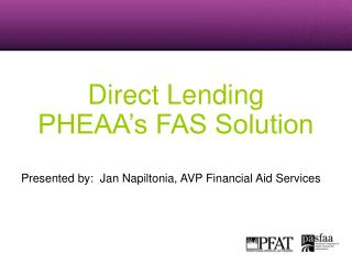 Direct Lending  PHEAA s FAS Solution   Presented by:  Jan Napiltonia, AVP Financial Aid Services