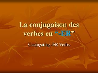 """La  conjugaison  des  verbes  en  """"-ER """""""