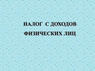 НАЛОГ  С ДОХОДОВ ФИЗИЧЕСКИХ ЛИЦ