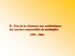 B - Etat de la résistance aux antibiotiques des souches responsables de méningites 1999 - 2001