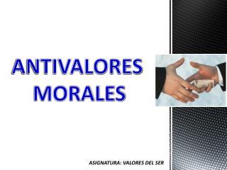 ANTIVALORES  MORALES