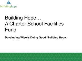 Building Hope … A Charter School Facilities Fund Developing Wisely. Doing Good. Building Hope.