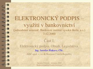 Část I. Elektronický podpis. Obsah. Legislativa. Ing. Jaroslav Pinkava, CSc.