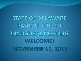 STATE OF DELAWARE PAYROLL FORUM INAUGURAL MEETING WELCOME! NOVEMBER 12, 2013