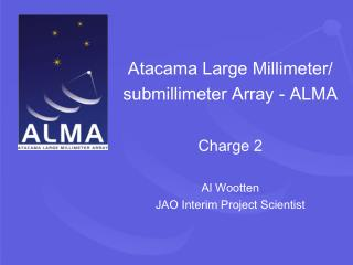 Atacama Large Millimeter/  submillimeter Array - ALMA Charge 2 Al Wootten