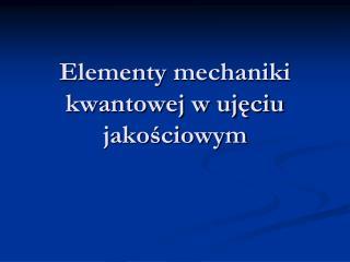 Elementy  mechaniki kwantowej w ujęciu jakościowym