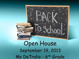 Open House September 19, 2013 Ms DeTrolio - 6 th  Grade