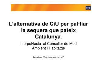 L'alternativa de CiU per pal·liar la sequera que pateix Catalunya .