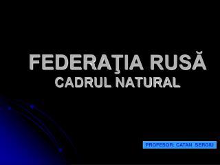 FEDERA ŢIA RUSĂ CADRUL NATURAL