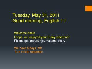 Tuesday, May 31, 2011 Good morning, English 11!