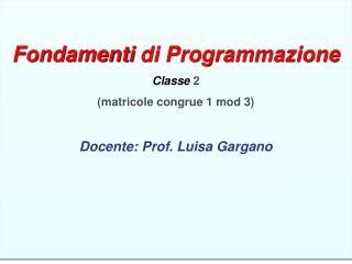 Fondamenti di Programmazione  Classe 2  (matricole congrue 1 mod 3) Docente: Prof. Luisa Gargano