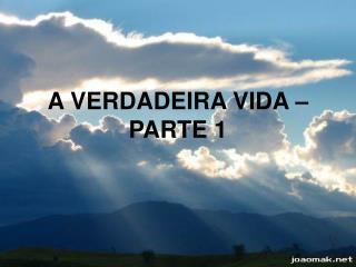 A VERDADEIRA VIDA – PARTE 1
