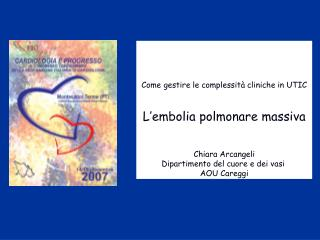 Come gestire le complessità cliniche in UTIC L'embolia polmonare massiva Chiara Arcangeli