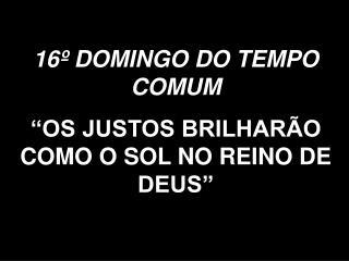 """16º DOMINGO DO TEMPO COMUM """"OS JUSTOS BRILHARÃO COMO O SOL NO REINO DE DEUS"""""""