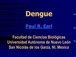 Dengue  Paul R. Earl  Facultad de Ciencias Biol gicas Universidad Aut noma de Nuevo Le n San Nicol s de los Garza, Nl, M