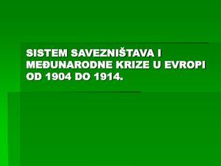 SISTEM SAVEZNIŠTAVA I MEĐUNARODNE KRIZE U EVROPI OD 1904 DO 1914 .