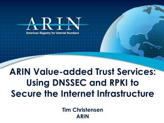 ARIN Value-added Trust Services: Using DNSSEC and RPKI to Secure the Internet Infrastructure