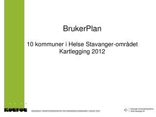 BrukerPlan 10 kommuner i Helse Stavanger-området Kartlegging 2012