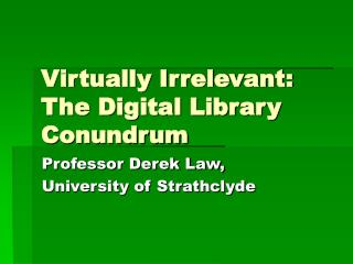 Virtually Irrelevant: The Digital Library Conundrum