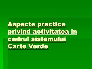 Aspecte practice privind activitatea în cadrul sistemului Carte Verde
