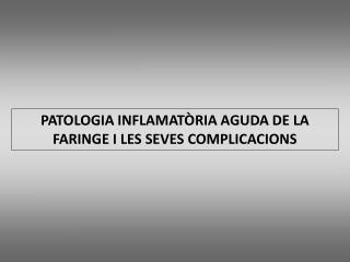 PATOLOGIA INFLAMATÒRIA AGUDA DE LA FARINGE I LES SEVES COMPLICACIONS