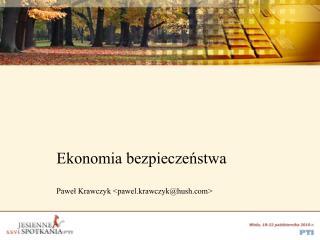 Ekonomia bezpieczeństwa Paweł Krawczyk <pawel.krawczyk@hush>