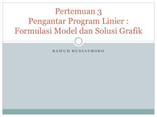 Pertemuan 3 Pengantar Program Linier : Formulasi Model dan Solusi Grafik