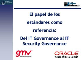 El papel de los  estándares como  referencia:  Del IT Governance al IT Security Governance
