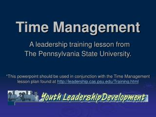 Time Management  A leadership training lesson from  The Pennsylvania State University.
