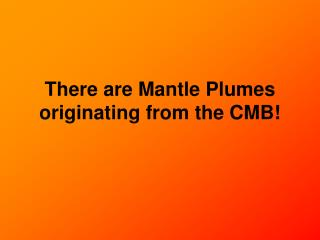 There are Mantle Plumes originating from the CMB!