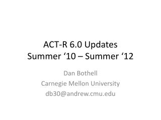 ACT-R 6.0 Updates Summer '10 – Summer '12