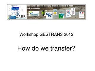Workshop GESTRANS 2012 How do we transfer?