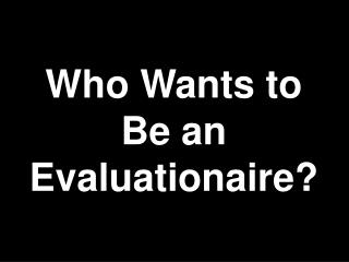 Who Wants to Be an Evaluationaire?