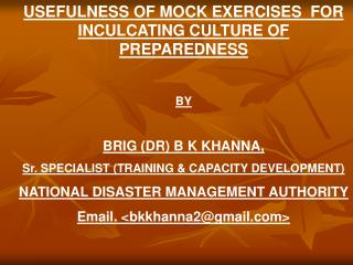 USEFULNESS OF MOCK EXERCISES  FOR INCULCATING CULTURE OF PREPAREDNESS   BY   BRIG DR B K KHANNA,  Sr. SPECIALIST TRAININ
