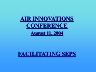 AIR INNOVATIONS CONFERENCE August 11, 2004 FACILITATING SEPS