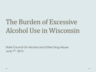 The Burden of Excessive  Alcohol Use in Wisconsin State Council On Alcohol and  Other  Drug  Abuse